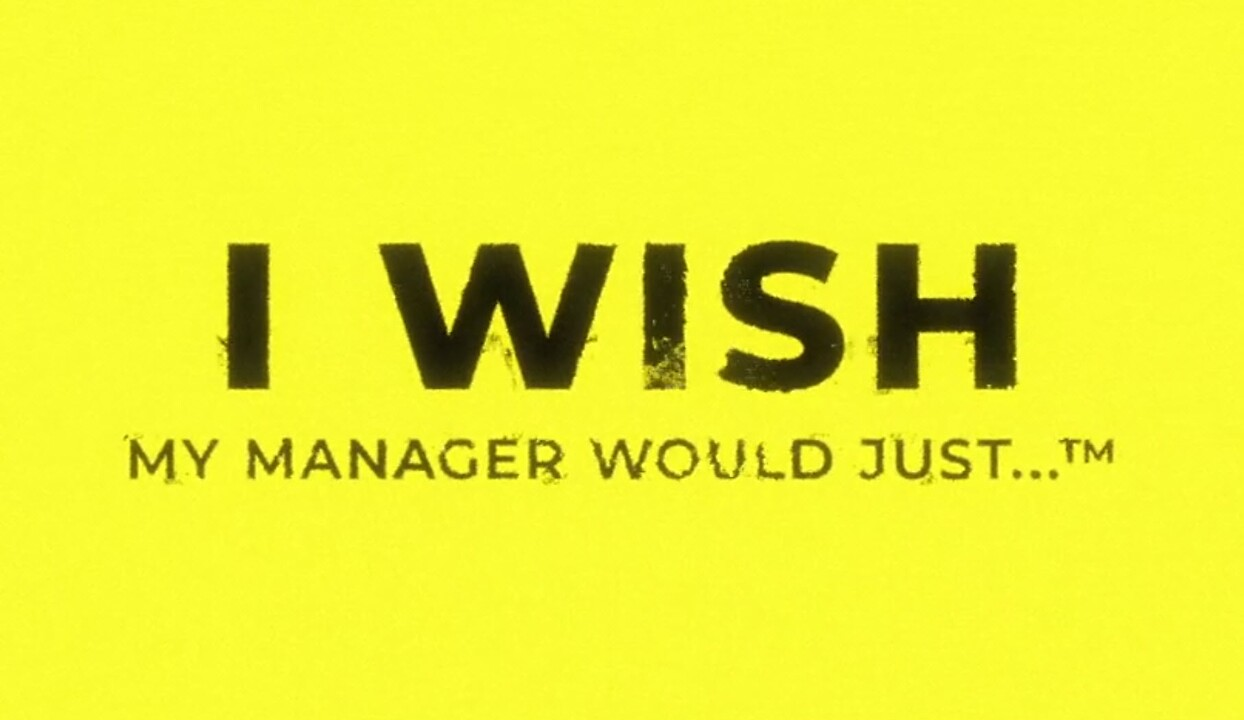 I wish my manager would just…